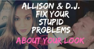 Allison and D.J. Need Your Stupid Problems About Your Gross Appearance